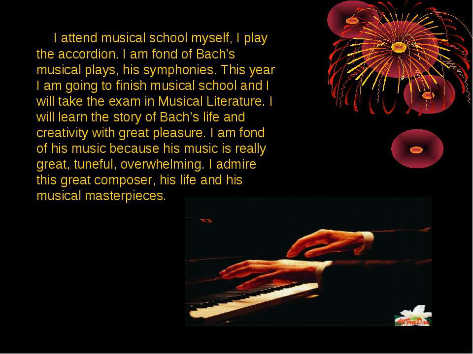 I attend musical school myself, I play the accordion. I am fond of Bach's mus...