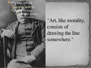 """Art, like morality, consists of drawing the line somewhere."""