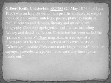 Gilbert Keith Chesterton, KC*SG (29 May 1874 – 14 June 1936) was an English w...