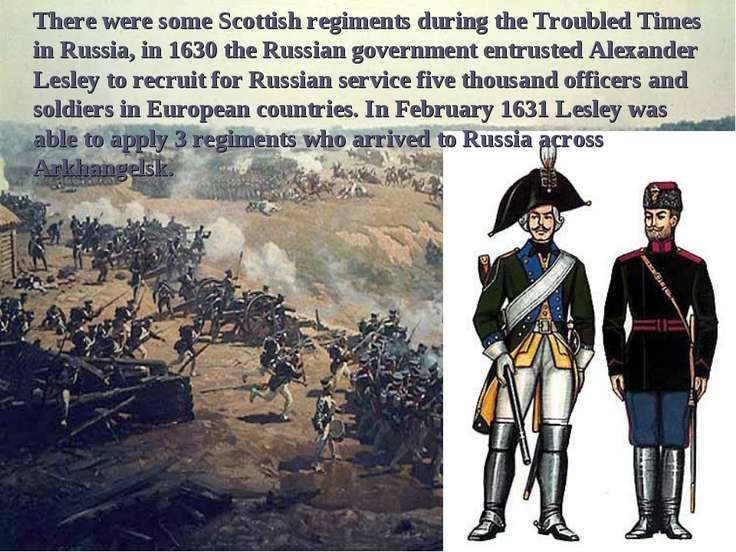 There were some Scottish regiments during the Troubled Times in Russia, in 16...