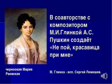 В соавторстве с композитором М.И.Глинкой А.С. Пушкин создаёт «Не пой, красави...