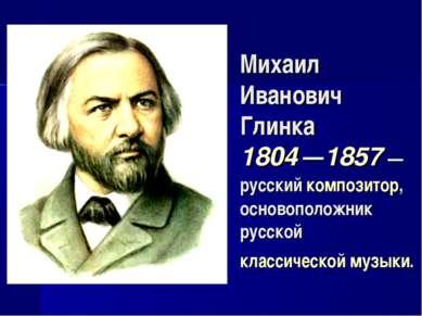 Михаил Иванович Глинка 1804 —1857 — русский композитор, основоположник русско...