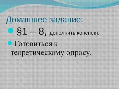 Домашнее задание: §1 – 8, дополнить конспект. Готовиться к теоретическому опр...