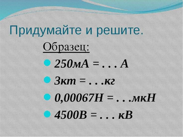 Придумайте и решите. Образец: 250мА = . . . А 3кт = . . .кг 0,00067Н = . . .м...
