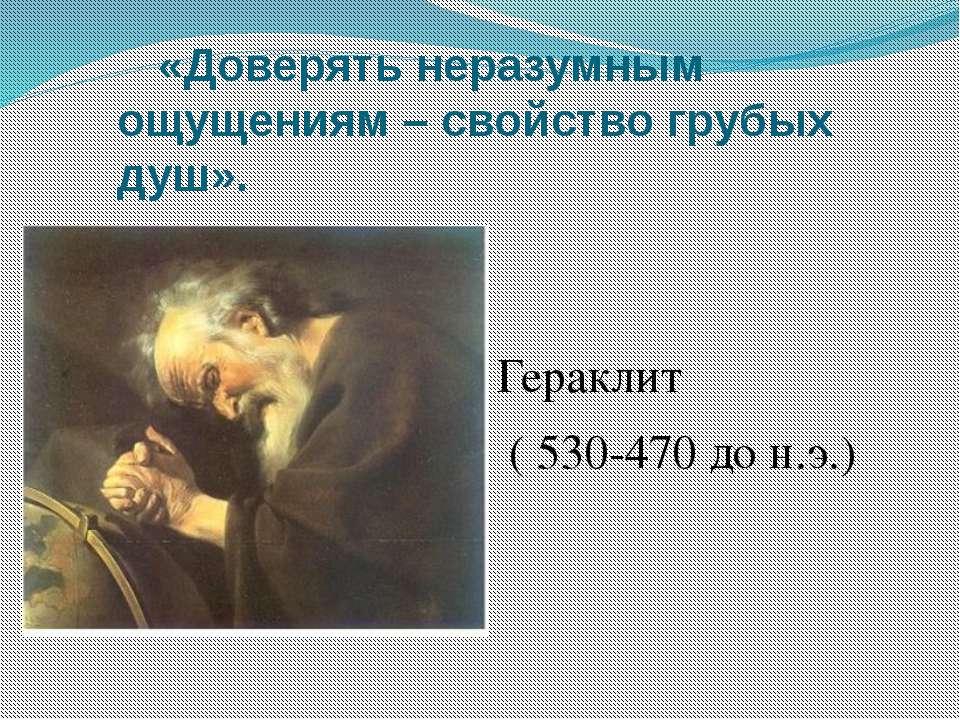 «Доверять неразумным ощущениям – свойство грубых душ». Гераклит ( 530-470 до ...