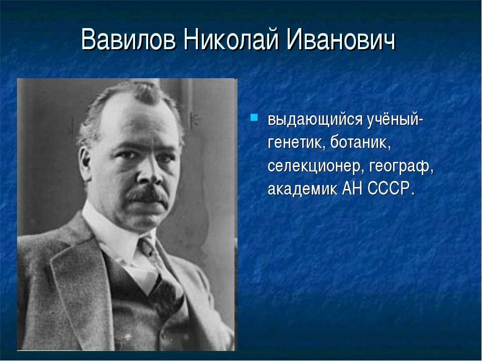 Вавилов Николай Иванович выдающийся учёный-генетик, ботаник, селекционер, гео...
