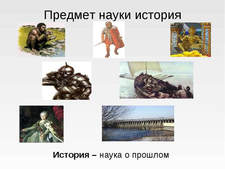 Предмет науки история История – наука о прошлом