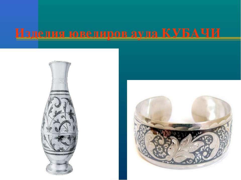 Изделия ювелиров аула КУБАЧИ