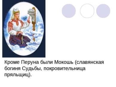 Кроме Перуна были Мокошь (славянская богиня Судьбы, покровительница пряльщиц).