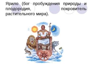 Ярило (бог пробуждения природы и плодородия, покровитель растительного мира).