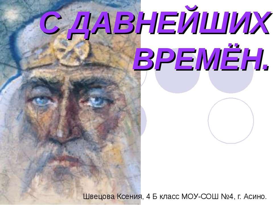 С ДАВНЕЙШИХ ВРЕМЁН. Швецова Ксения, 4 Б класс МОУ-СОШ №4, г. Асино.