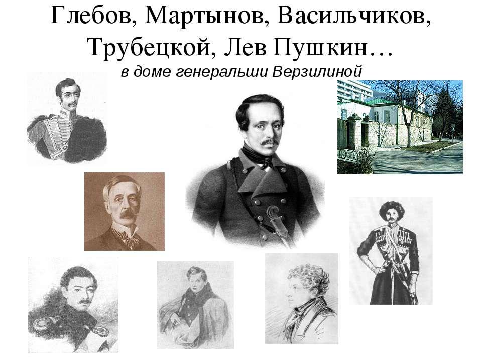 Глебов, Мартынов, Васильчиков, Трубецкой, Лев Пушкин… в доме генеральши Верзи...