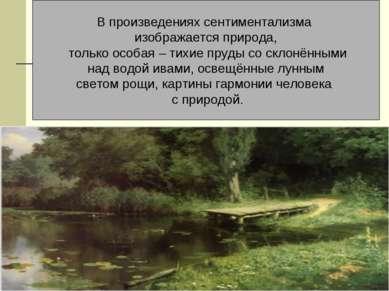 В произведениях сентиментализма изображается природа, только особая – тихие п...