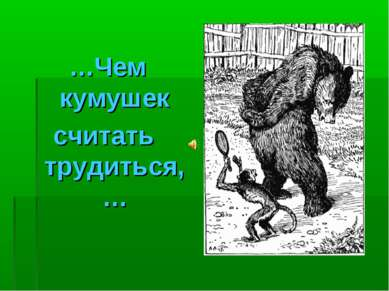 …Чем кумушек считать трудиться,…