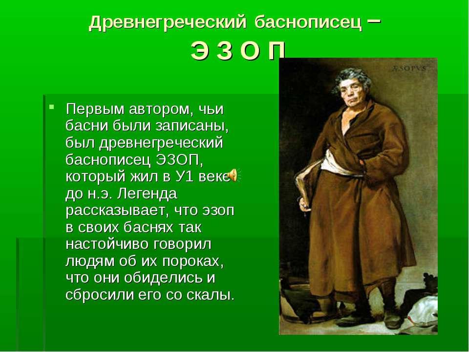 Древнегреческий баснописец – Э З О П Первым автором, чьи басни были записаны,...