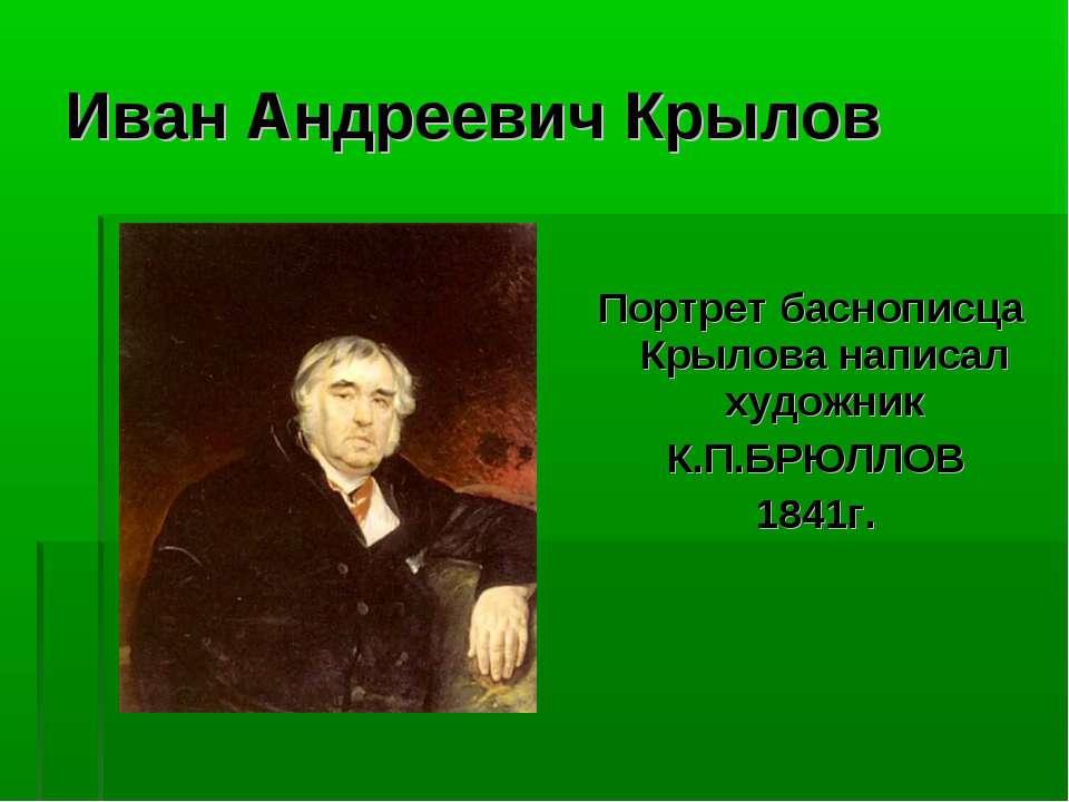 Иван Андреевич Крылов Портрет баснописца Крылова написал художник К.П.БРЮЛЛОВ...