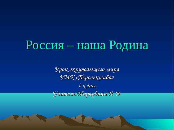 Россия – наша Родина Урок окружающего мира УМК «Перспектива» 1 класс Учитель:...