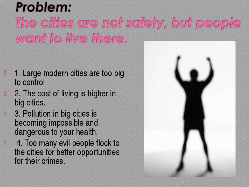 1. Large modern cities are too big to control 2. The cost of living is higher...