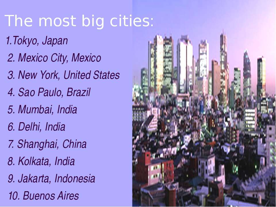 The most big cities: 1.Tokyo, Japan 2. Mexico City, Mexico 3. New York, Unite...