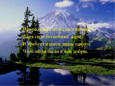Природа нам не желает ничего, Даря свои бесценные дары, И требует взамен лишь...