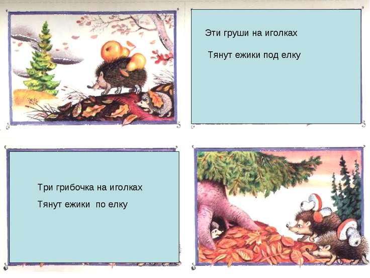 ежик Эти груши на иголках Тянут ежики под елку Три грибочка на иголках Тянут ...