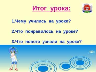 Итог урока: Чему учились на уроке? Что понравилось на уроке? Что нового узнал...