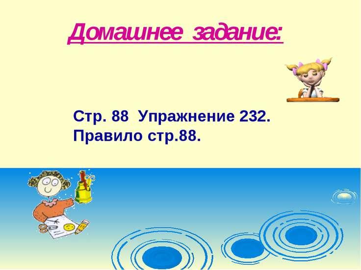 Домашнее задание: Стр. 88 Упражнение 232. Правило стр.88.