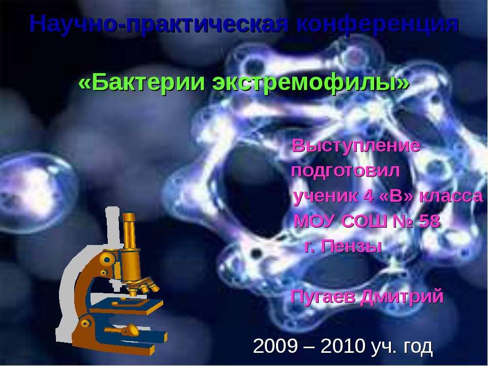 Научно-практическая конференция «Бактерии экстремофилы» Выступление подготови...