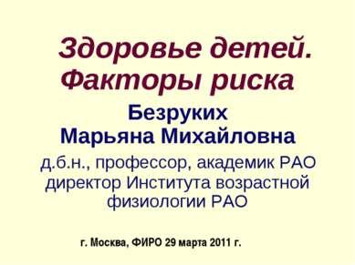 Здоровье детей. Факторы риска Безруких Марьяна Михайловна д.б.н., профессор, ...