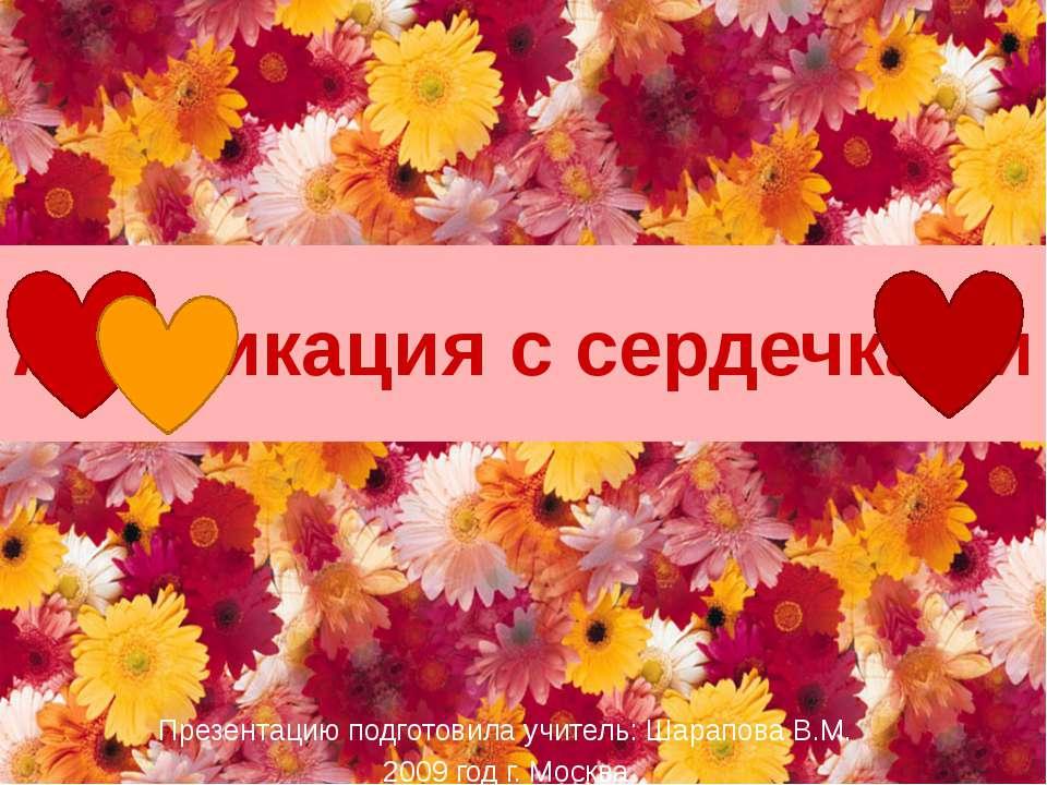 Аппликация с сердечками Презентацию подготовила учитель: Шарапова В.М. 2009 г...