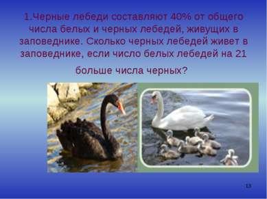 * 1.Черные лебеди составляют 40% от общего числа белых и черных лебедей, живу...