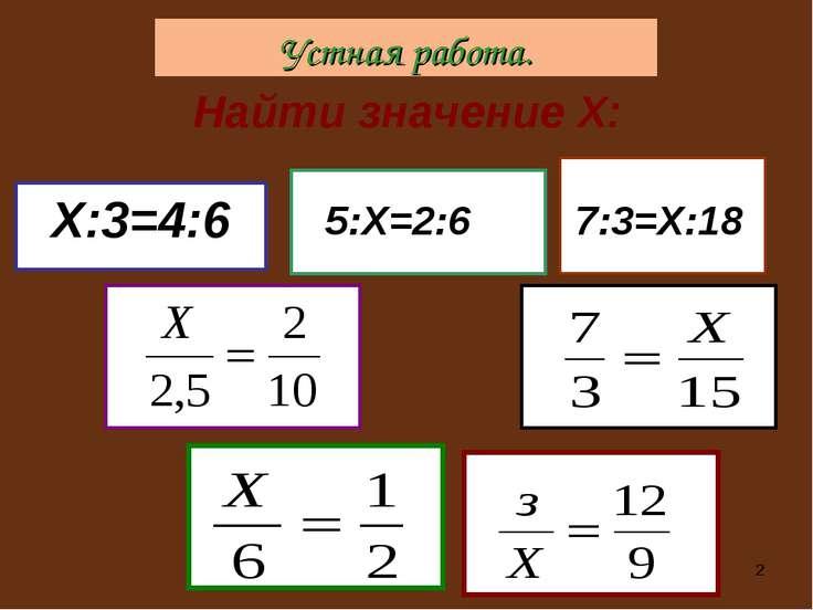 * Найти значение Х: Х:3=4:6 5:Х=2:6 7:3=Х:18 Устная работа.