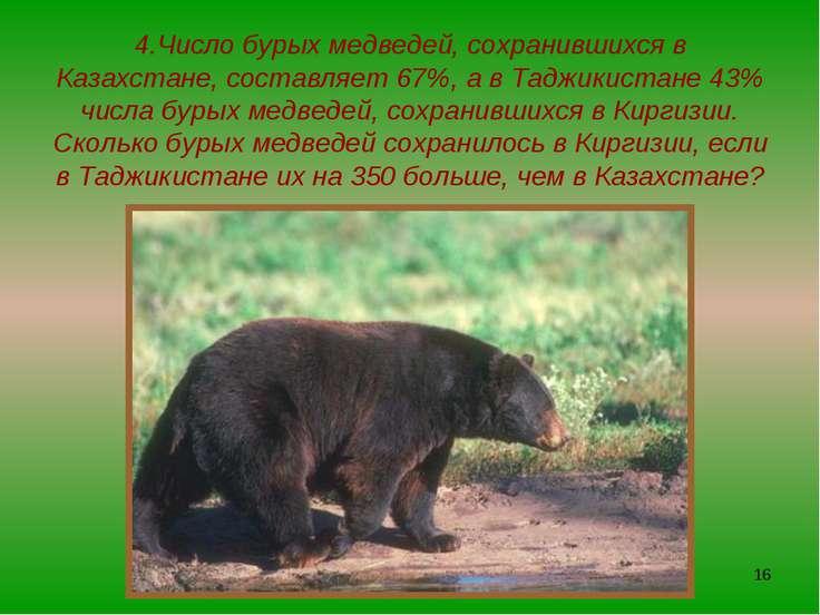 * 4.Число бурых медведей, сохранившихся в Казахстане, составляет 67%, а в Тад...