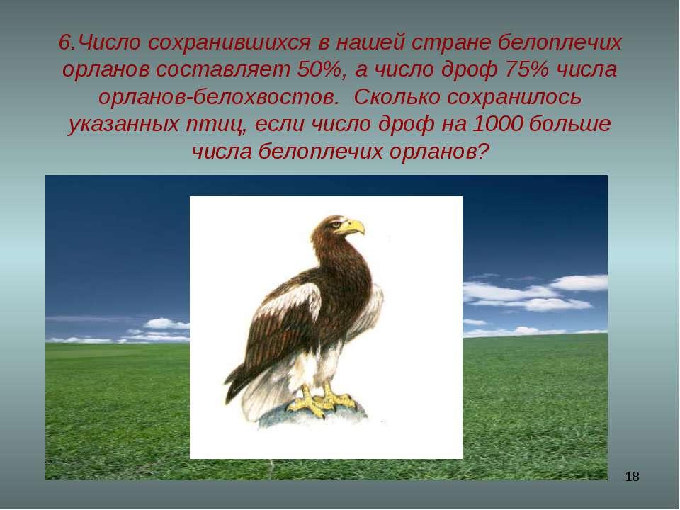 * 6.Число сохранившихся в нашей стране белоплечих орланов составляет 50%, а ч...