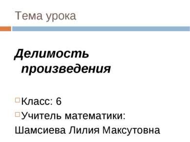 Тема урока Делимость произведения Класс: 6 Учитель математики: Шамсиева Лилия...