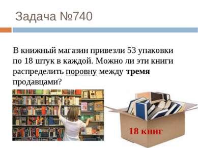 Задача №740 18 книг В книжный магазин привезли 53 упаковки по 18 штук в каждо...