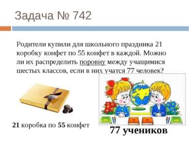 Задача № 742 Родители купили для школьного праздника 21 коробку конфет по 55 ...