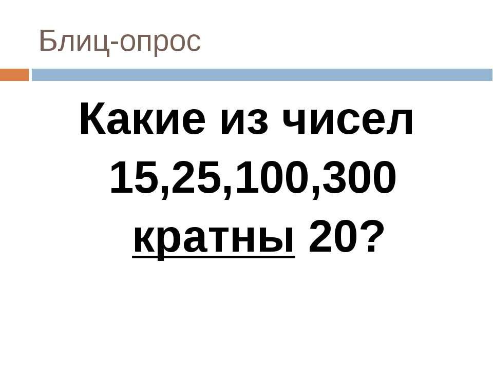 Блиц-опрос Какие из чисел 15,25,100,300 кратны 20?