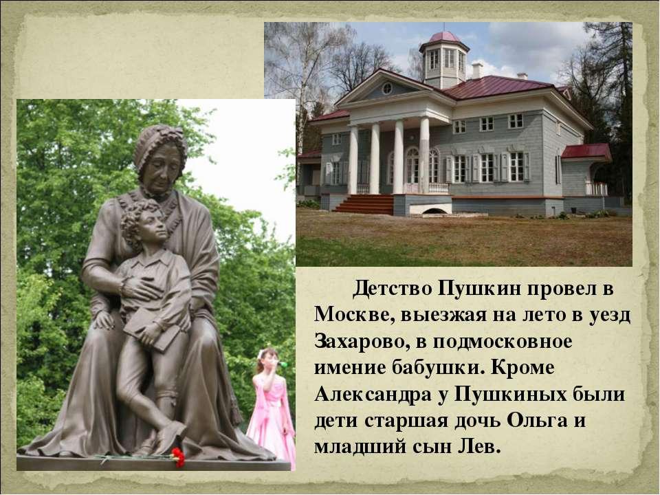 Детство Пушкин провел в Москве, выезжая на лето в уезд Захарово, в подмосковн...