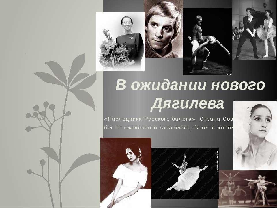 «Наследники Русского балета», Страна Советов, бег от «железного занавеса», ба...