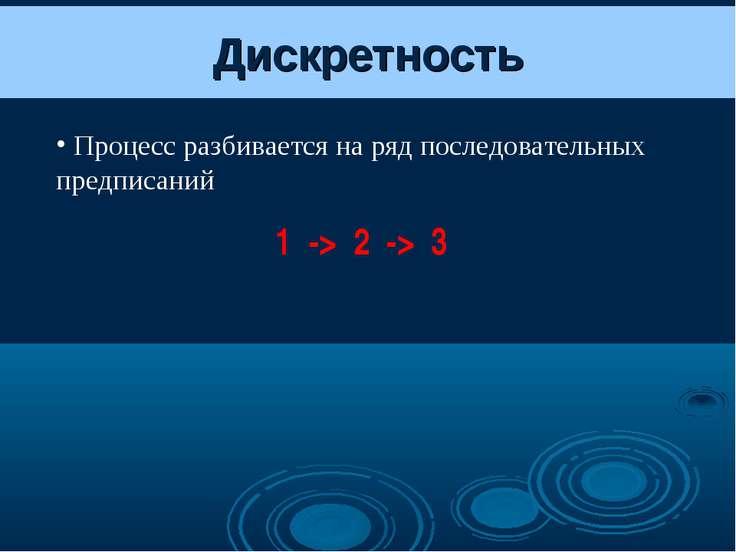 Дискретность Процесс разбивается на ряд последовательных предписаний 1 -> 2 -> 3