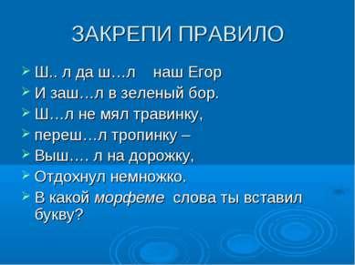 ЗАКРЕПИ ПРАВИЛО Ш.. л да ш…л наш Егор И заш…л в зеленый бор. Ш…л не мял трави...