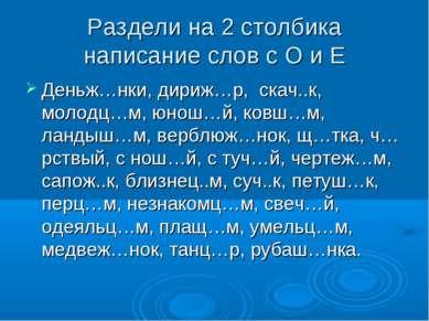 Раздели на 2 столбика написание слов с О и Е Деньж…нки, дириж…р, скач..к, мол...