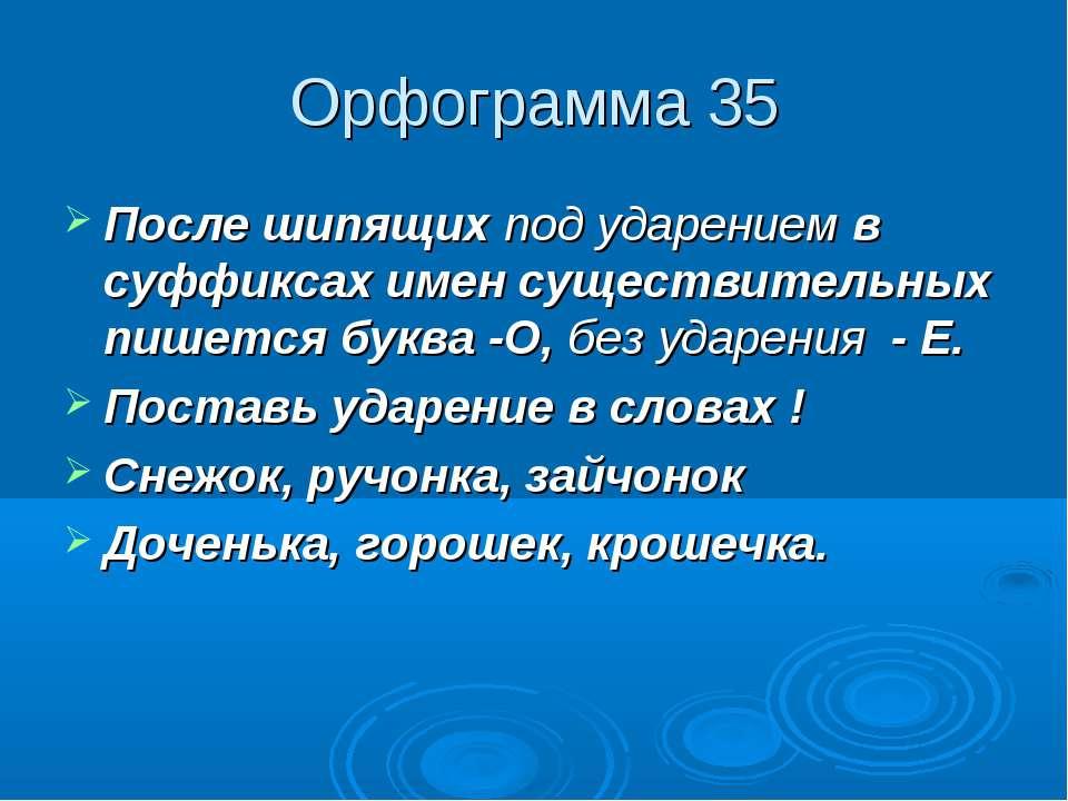 Орфограмма 35 После шипящих под ударением в суффиксах имен существительных пи...