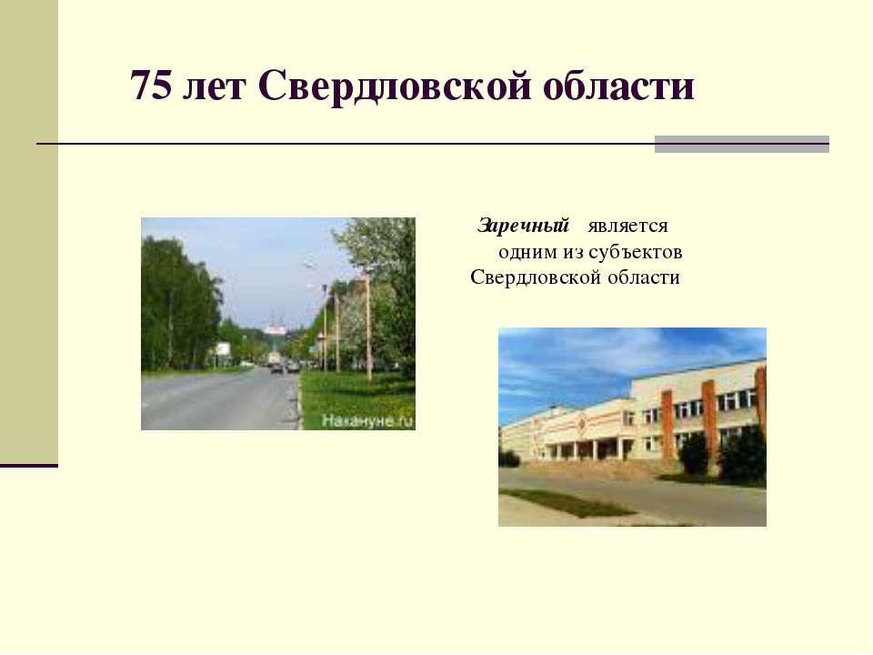 75 лет Свердловской области Заречный является одним из субъектов Свердловской...