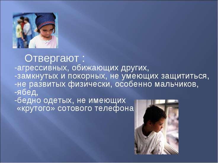 Отвергают : -агрессивных, обижающих других, -замкнутых и покорных, не умеющих...