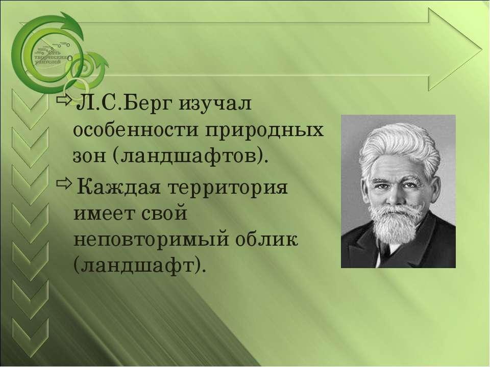 Л.С.Берг изучал особенности природных зон (ландшафтов). Каждая территория име...