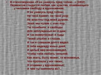 В стихотворении «Я не унижусь пред тобою...» (1832) Лермонтов стыдится любви,...