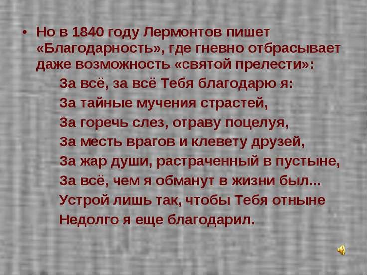 Но в 1840 году Лермонтов пишет «Благодарность», где гневно отбрасывает даже в...