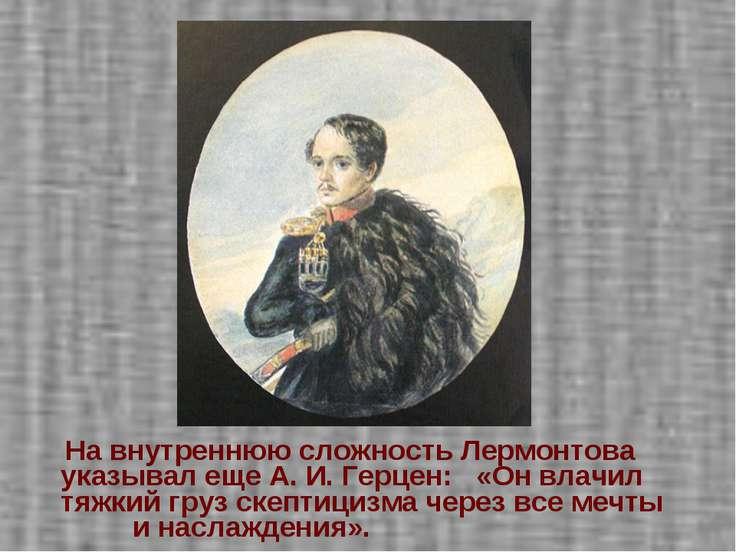На внутреннюю сложность Лермонтова указывал еще А. И. Герцен: «Он влачил тяжк...